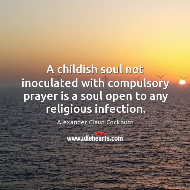 Image, A childish soul not inoculated with compulsory prayer is a soul open to any religious infection.