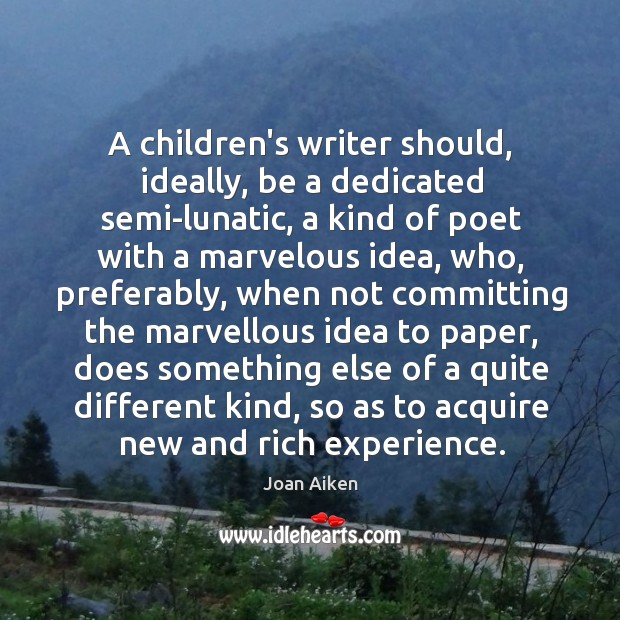 A children's writer should, ideally, be a dedicated semi-lunatic, a kind of Image