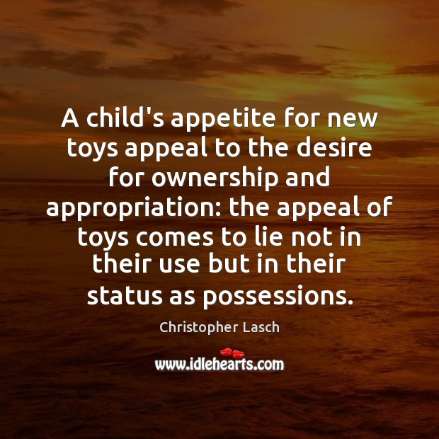 A child's appetite for new toys appeal to the desire for ownership Christopher Lasch Picture Quote