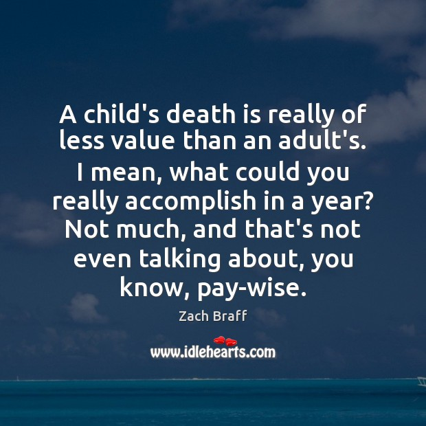 A child's death is really of less value than an adult's. I Zach Braff Picture Quote