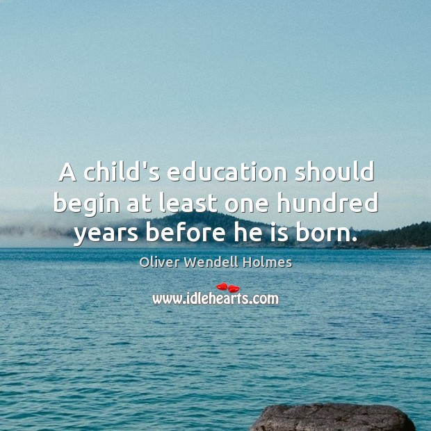 Image, A child's education should begin at least one hundred years before he is born.