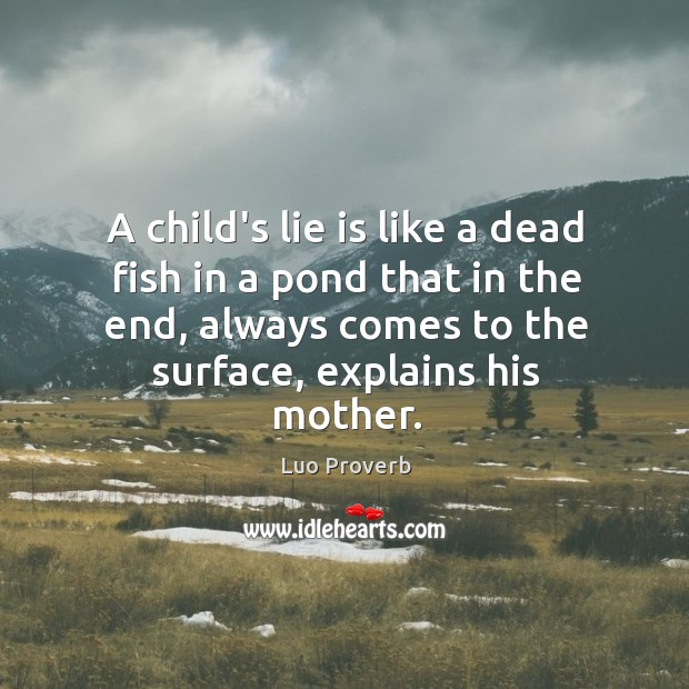 A child's lie is like a dead fish in a pond that in the end, always comes to the surface, explains his mother. Luo Proverbs Image