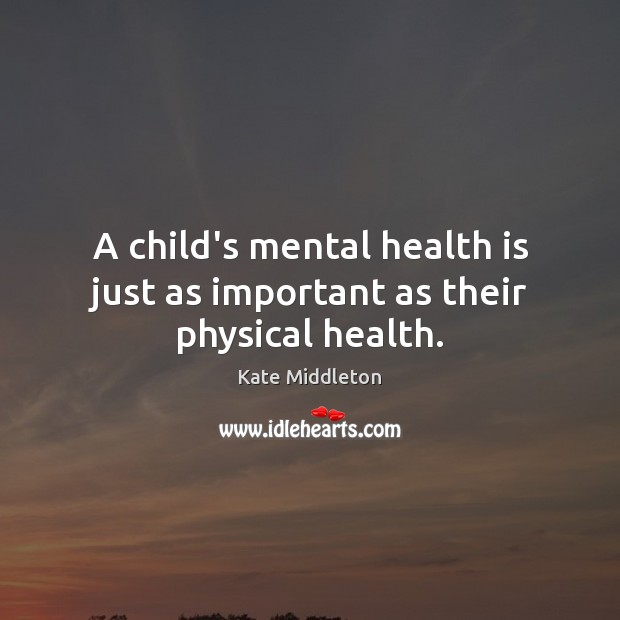 A child's mental health is just as important as their physical health. Kate Middleton Picture Quote