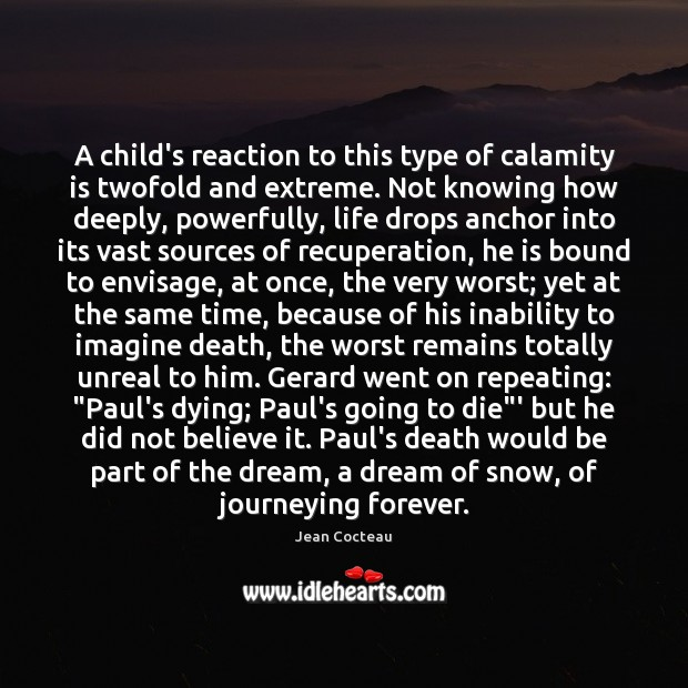 A child's reaction to this type of calamity is twofold and extreme. Jean Cocteau Picture Quote