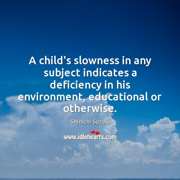 A child's slowness in any subject indicates a deficiency in his environment, Shinichi Suzuki Picture Quote