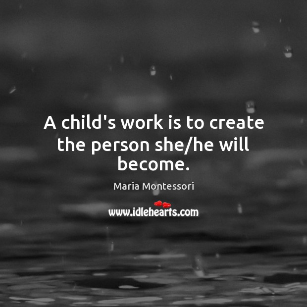 Image, A child's work is to create the person she/he will become.