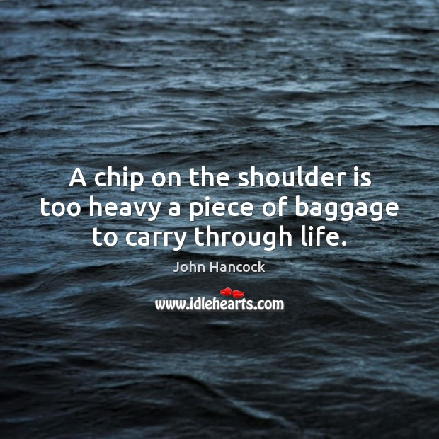 A chip on the shoulder is too heavy a piece of baggage to carry through life. Image