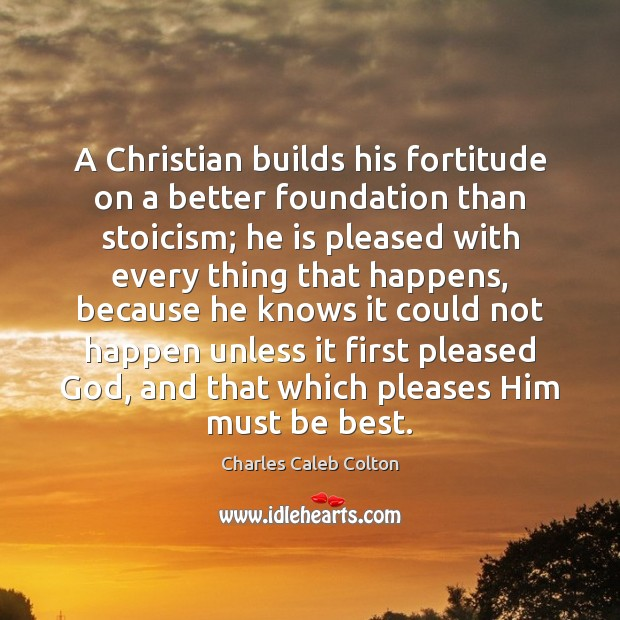 A Christian builds his fortitude on a better foundation than stoicism; he Charles Caleb Colton Picture Quote