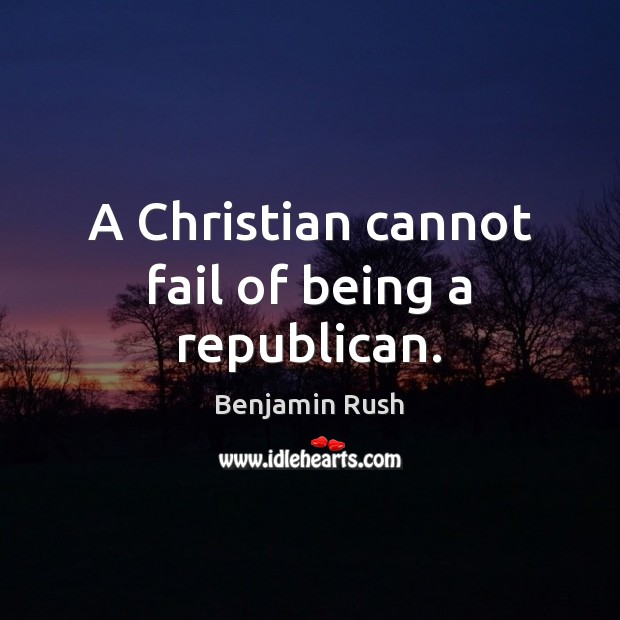 A Christian cannot fail of being a republican. Image