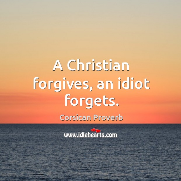 A christian forgives, an idiot forgets. Corsican Proverbs Image