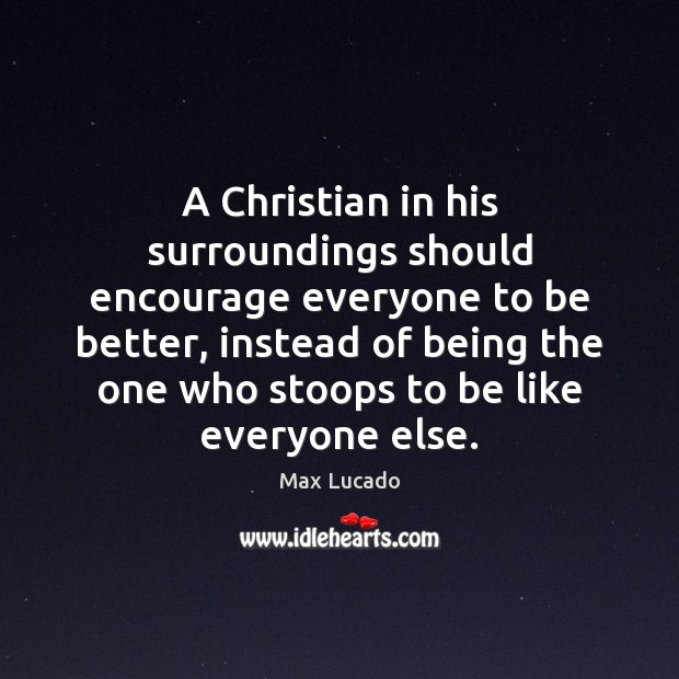 A Christian in his surroundings should encourage everyone to be better, instead Max Lucado Picture Quote