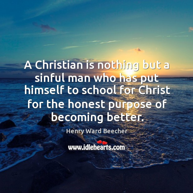 Image, A christian is nothing but a sinful man who has put himself to school for christ for the honest purpose of becoming better.