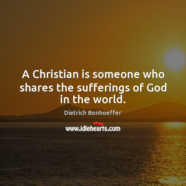 A Christian is someone who shares the sufferings of God in the world. Dietrich Bonhoeffer Picture Quote