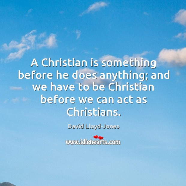 A Christian is something before he does anything; and we have to David Lloyd-Jones Picture Quote