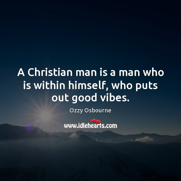 A Christian man is a man who is within himself, who puts out good vibes. Image