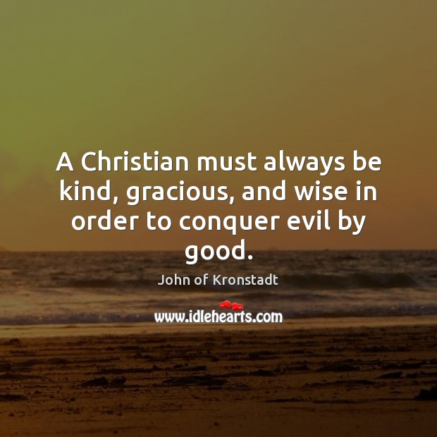 A Christian must always be kind, gracious, and wise in order to conquer evil by good. John of Kronstadt Picture Quote