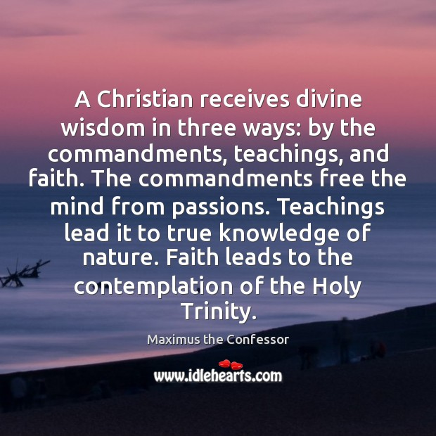 A Christian receives divine wisdom in three ways: by the commandments, teachings, Maximus the Confessor Picture Quote