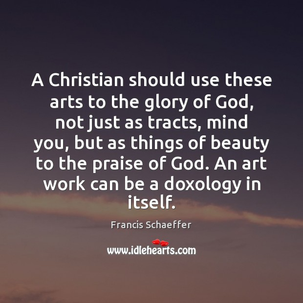A Christian should use these arts to the glory of God, not Francis Schaeffer Picture Quote
