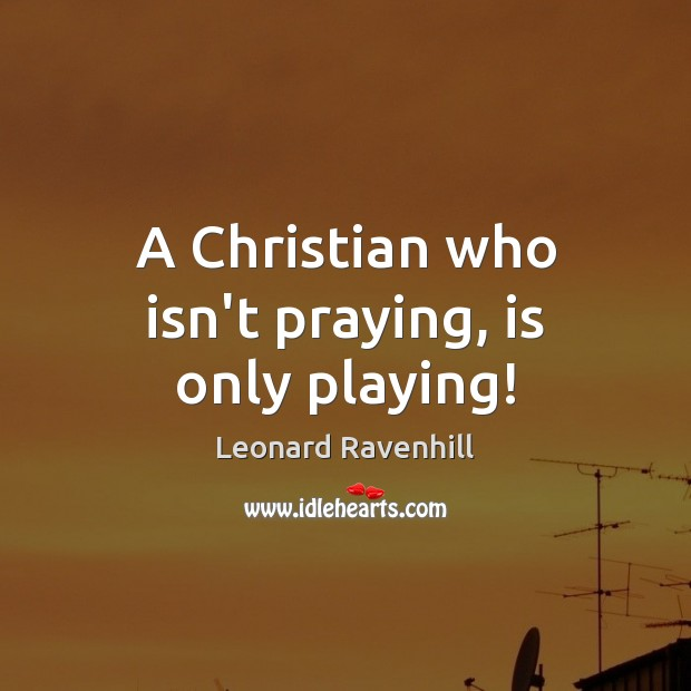 A Christian who isn't praying, is only playing! Leonard Ravenhill Picture Quote