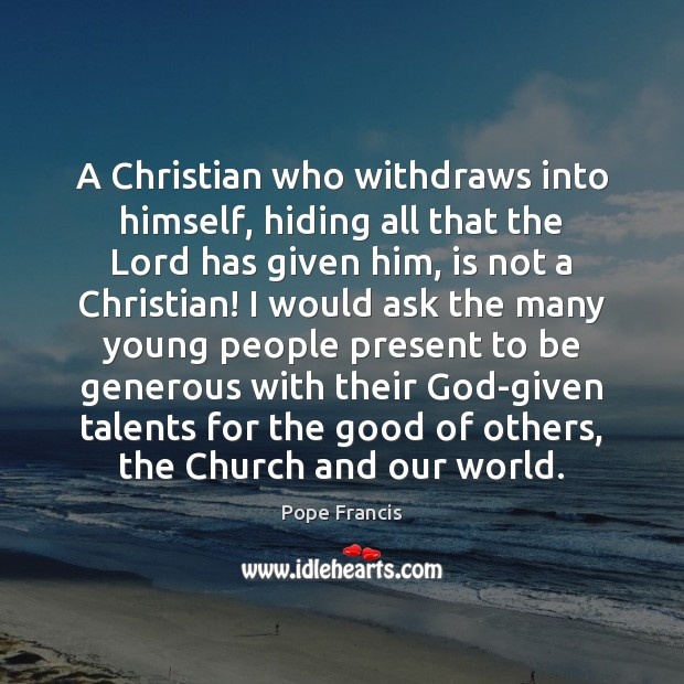A Christian who withdraws into himself, hiding all that the Lord has Pope Francis Picture Quote