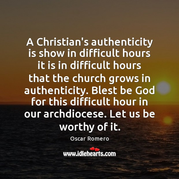 A Christian's authenticity is show in difficult hours it is in difficult Oscar Romero Picture Quote