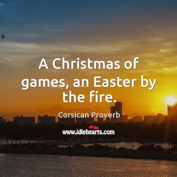 A christmas of games, an easter by the fire. Corsican Proverbs Image