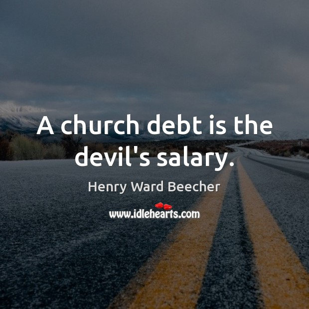 A church debt is the devil's salary. Henry Ward Beecher Picture Quote