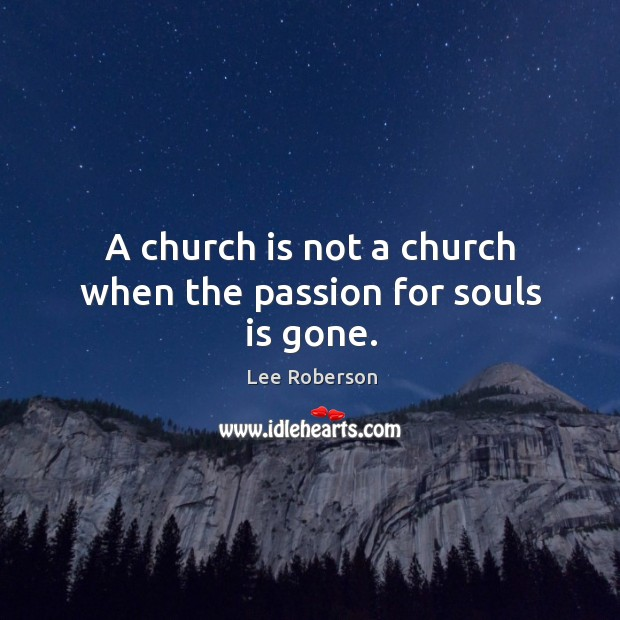 A church is not a church when the passion for souls is gone. Lee Roberson Picture Quote