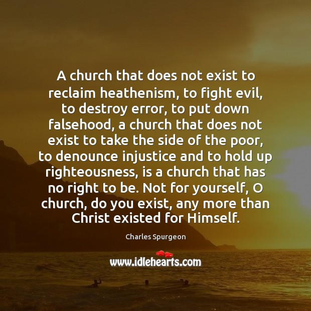 A church that does not exist to reclaim heathenism, to fight evil, Charles Spurgeon Picture Quote