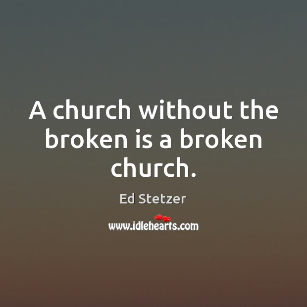 A church without the broken is a broken church. Ed Stetzer Picture Quote