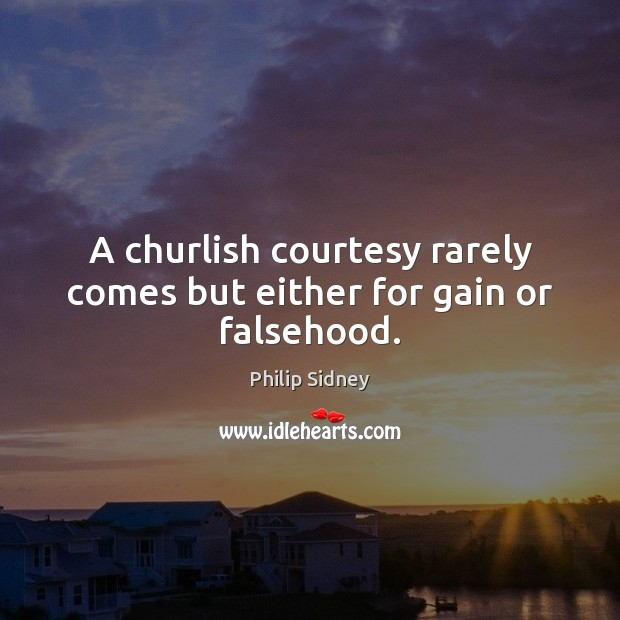 A churlish courtesy rarely comes but either for gain or falsehood. Philip Sidney Picture Quote