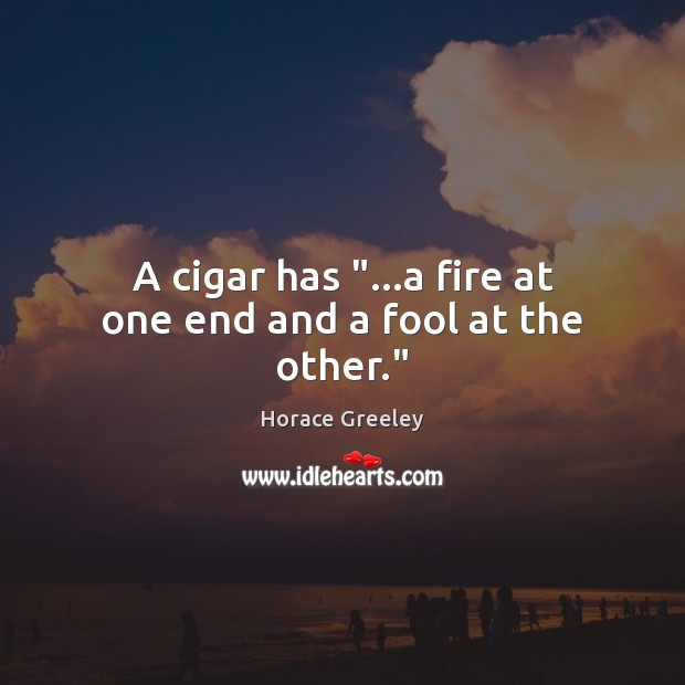 "Image, A cigar has ""…a fire at one end and a fool at the other."""