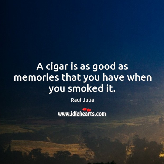 A cigar is as good as memories that you have when you smoked it. Raul Julia Picture Quote