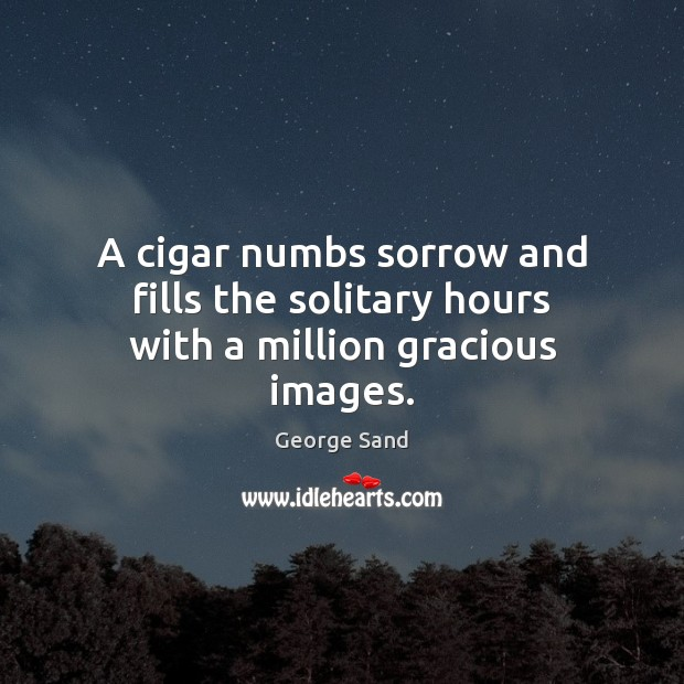 A cigar numbs sorrow and fills the solitary hours with a million gracious images. George Sand Picture Quote