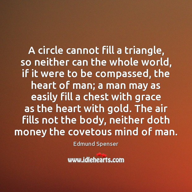 A circle cannot fill a triangle, so neither can the whole world, Edmund Spenser Picture Quote