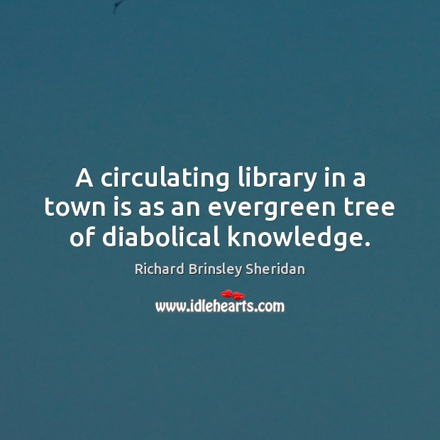 A circulating library in a town is as an evergreen tree of diabolical knowledge. Richard Brinsley Sheridan Picture Quote