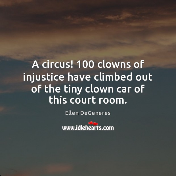A circus! 100 clowns of injustice have climbed out of the tiny clown Ellen DeGeneres Picture Quote
