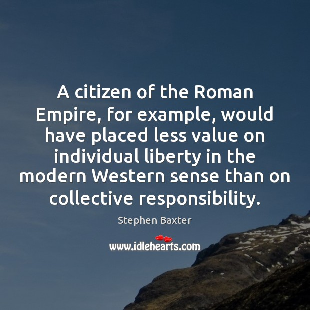 A citizen of the Roman Empire, for example, would have placed less Image
