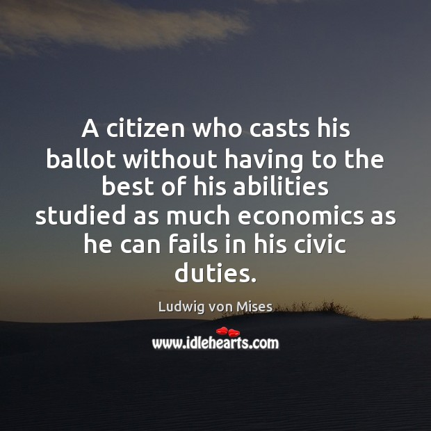A citizen who casts his ballot without having to the best of Ludwig von Mises Picture Quote