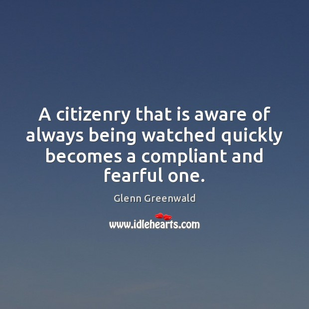 A citizenry that is aware of always being watched quickly becomes a Glenn Greenwald Picture Quote