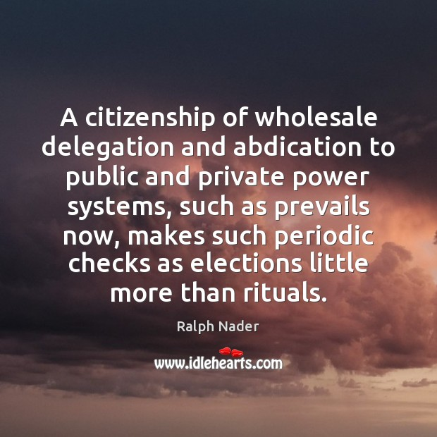 A citizenship of wholesale delegation and abdication to public and private power Ralph Nader Picture Quote