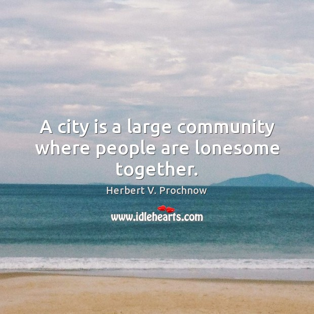 A city is a large community where people are lonesome together. Image