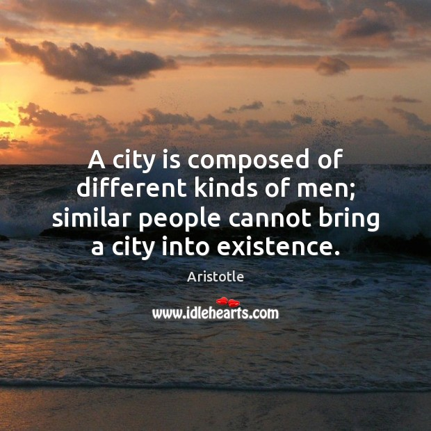 Image, A city is composed of different kinds of men; similar people cannot