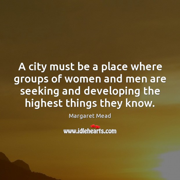 A city must be a place where groups of women and men Margaret Mead Picture Quote