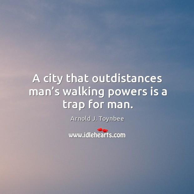 Image, A city that outdistances man's walking powers is a trap for man.