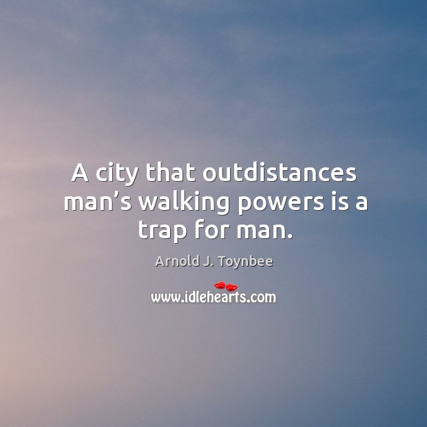 A city that outdistances man's walking powers is a trap for man. Arnold J. Toynbee Picture Quote