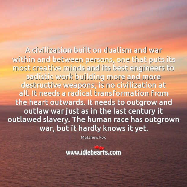 A civilization built on dualism and war within and between persons, one Matthew Fox Picture Quote