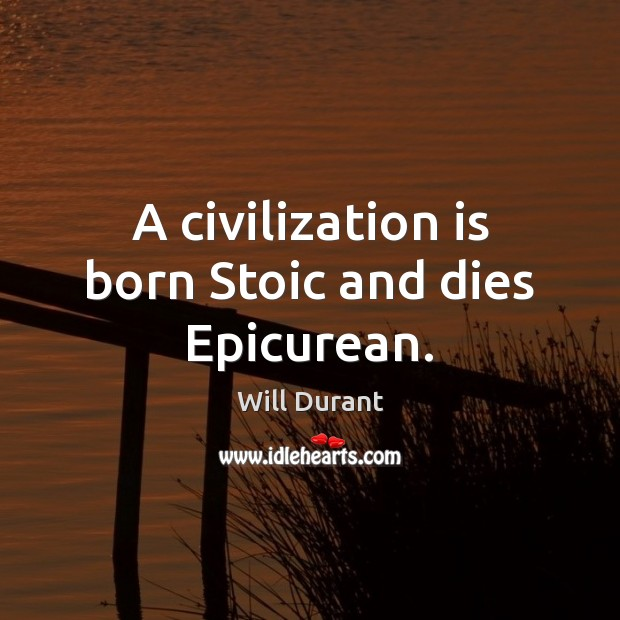A civilization is born Stoic and dies Epicurean. Will Durant Picture Quote