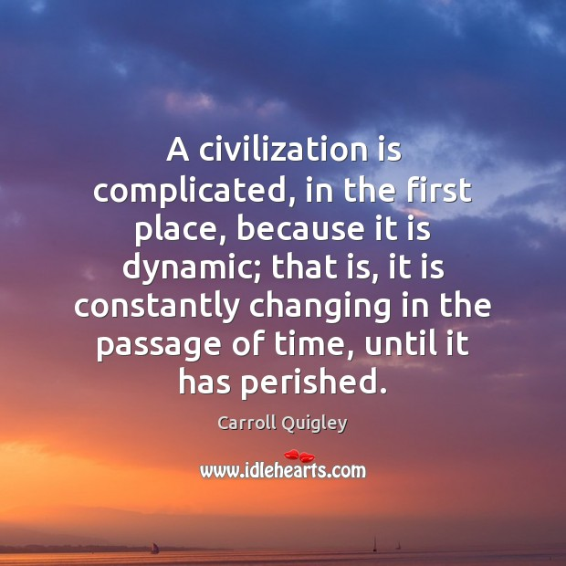 A civilization is complicated, in the first place, because it is dynamic; Carroll Quigley Picture Quote