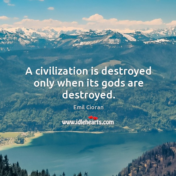 A civilization is destroyed only when its Gods are destroyed. Emil Cioran Picture Quote